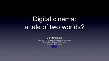Digital cinema: a tale of two worlds? Obhi Chatterjee State aid - Information, communication & media Competition Directorate-General European Commission.