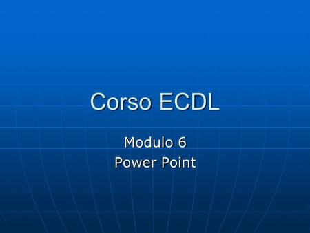 Corso ECDL Modulo 6 Power Point.