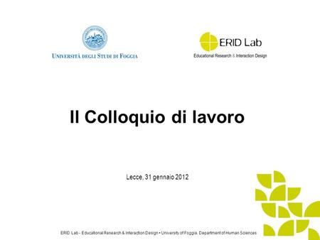 ERID Lab - Educational Research & Interaction Design University of Foggia, Department of Human Sciences Lecce, 31 gennaio 2012 Il Colloquio di lavoro.
