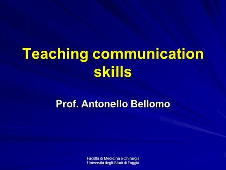 Facoltà di Medicina e Chirurgia Università degli Studi di Foggia Teaching communication skills Prof. Antonello Bellomo.
