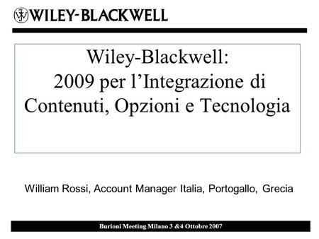 Ebsco Event 27 th September 2007 Milan Burioni Meeting Milano 3 &4 Ottobre 2007 Wiley-Blackwell: 2009 per lIntegrazione di Contenuti, Opzioni e Tecnologia.