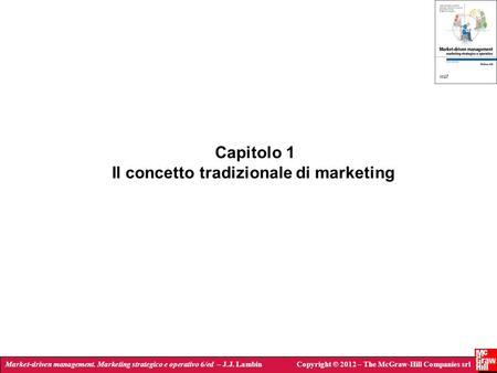 Market-driven management. Marketing strategico e operativo 6/ed – J.J. LambinCopyright © 2012 – The McGraw-Hill Companies srl Capitolo 1 Il concetto tradizionale.