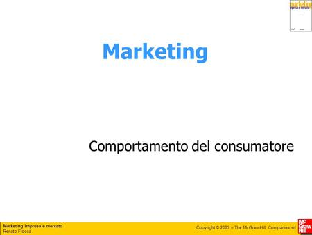 Marketing impresa e mercato Renato Fiocca Copyright © 2005 – The McGraw-Hill Companies srl Marketing Comportamento del consumatore.