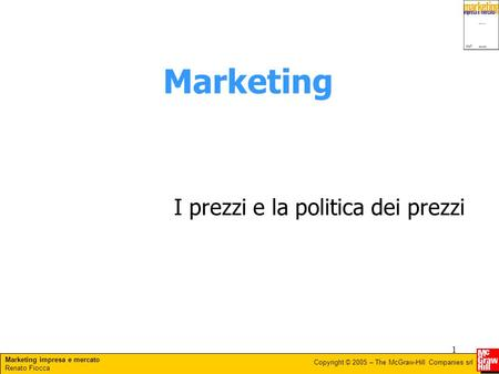 Marketing impresa e mercato Renato Fiocca Copyright © 2005 – The McGraw-Hill Companies srl 1 Marketing I prezzi e la politica dei prezzi.