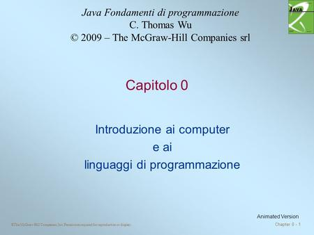 ©The McGraw-Hill Companies, Inc. Permission required for reproduction or display. Chapter 0 - 1 Capitolo 0 Introduzione ai computer e ai linguaggi di programmazione.
