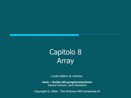 Capitolo 8 Array Lucidi relativi al volume: Java – Guida alla programmazione James Cohoon, Jack Davidson Copyright © 2004 - The McGraw-Hill Companies srl.