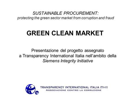 SUSTAINABLE PROCUREMENT: protecting the green sector market from corruption and fraud GREEN CLEAN MARKET Presentazione del progetto assegnato a Transparency.