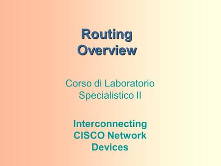 Routing Overview Corso di Laboratorio Specialistico II Interconnecting CISCO Network Devices.