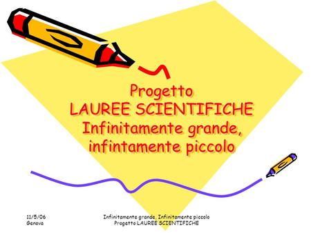 11/5/06 Genova Infinitamente grande, Infinitamente piccolo Progetto LAUREE SCIENTIFICHE Progetto LAUREE SCIENTIFICHE Infinitamente grande, infintamente.