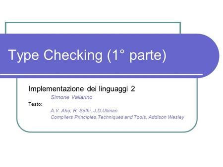 Type Checking (1° parte) Implementazione dei linguaggi 2 Simone Vallarino Testo: A.V. Aho, R. Sethi, J.D.Ullman Compilers Principles,Techniques and Tools,