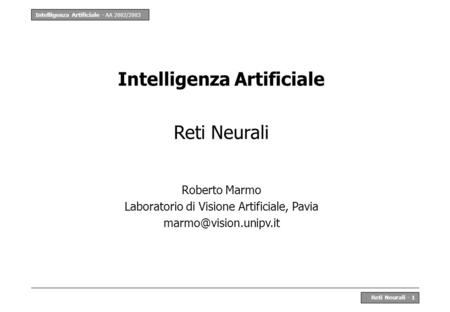 Intelligenza Artificiale - AA 2002/2003 Reti Neurali - 1 Intelligenza Artificiale Reti Neurali Roberto Marmo Laboratorio di Visione Artificiale, Pavia.