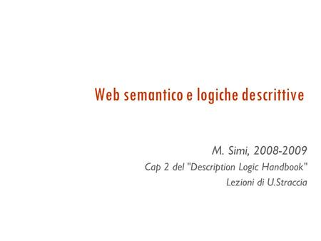 Web semantico e logiche descrittive M. Simi, 2008-2009 Cap 2 del Description Logic Handbook Lezioni di U.Straccia.
