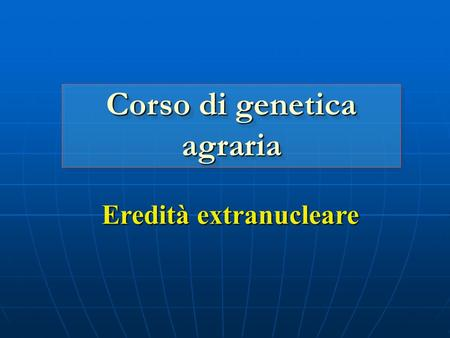 Eredità extranucleare Corso di genetica agraria. Esempi di eredità extranucleare Organelle heredity Organelle heredity Infectious heredity Infectious.