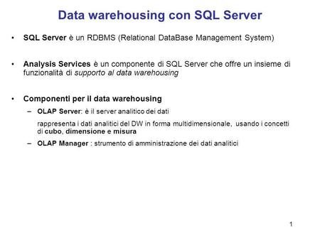 1 Data warehousing con SQL Server SQL Server è un RDBMS (Relational DataBase Management System) Analysis Services è un componente di SQL Server che offre.