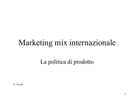 1 Marketing mix internazionale La politica di prodotto G. Nardin.