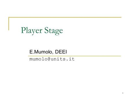 E.Mumolo, DEEI mumolo@units.it Player Stage E.Mumolo, DEEI mumolo@units.it.