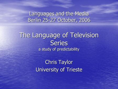 Languages and the Media Berlin 25-27 October, 2006 The Language of Television Series a study of predictability Chris Taylor University of Trieste.