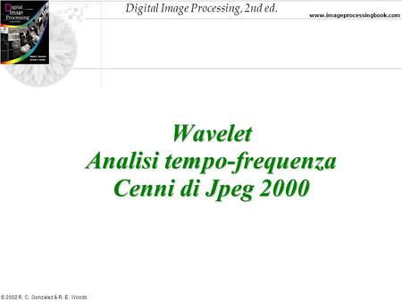 Digital Image Processing, 2nd ed. www.imageprocessingbook.com © 2002 R. C. Gonzalez & R. E. Woods Wavelet Analisi tempo-frequenza Cenni di Jpeg 2000.