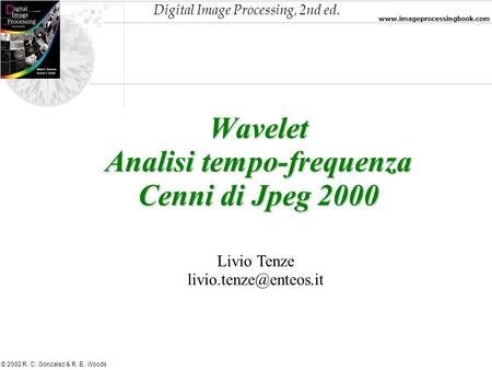 Digital Image Processing, 2nd ed. www.imageprocessingbook.com © 2002 R. C. Gonzalez & R. E. Woods Wavelet Analisi tempo-frequenza Cenni di Jpeg 2000 Livio.