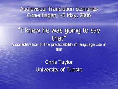Audiovisual Translation Scenarios Copenhagen 1-5 May, 2006 I knew he was going to say that A consideration of the predictability of language use in film.