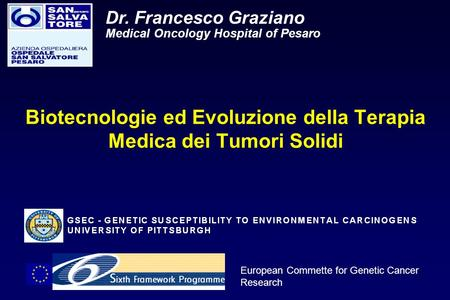 European Commette for Genetic Cancer Research Dr. Francesco Graziano Medical Oncology Hospital of Pesaro Biotecnologie ed Evoluzione della Terapia Medica.