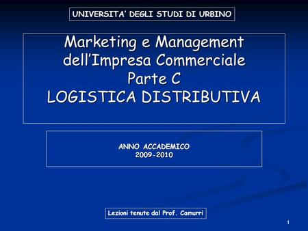 1 Marketing e Management dellImpresa Commerciale Parte C LOGISTICA DISTRIBUTIVA ANNO ACCADEMICO 2009-2010 UNIVERSITA DEGLI STUDI DI URBINO Lezioni tenute.