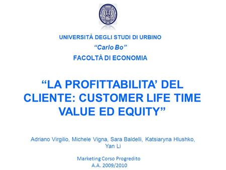 UNIVERSITÀ DEGLI STUDI DI URBINO Carlo Bo FACOLTÀ DI ECONOMIA LA PROFITTABILITA DEL CLIENTE: CUSTOMER LIFE TIME VALUE ED EQUITY Marketing Corso Progredito.