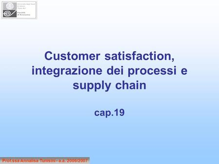 Customer satisfaction, integrazione dei processi e supply chain cap.19 Prof.ssa Annalisa Tunisini - a.a. 2006/2007.
