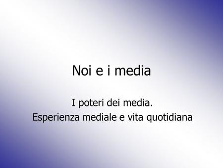 Noi e i media I poteri dei media. Esperienza mediale e vita quotidiana.