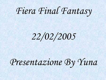 Fiera Final Fantasy 22/02/2005 Presentazione By Yuna.