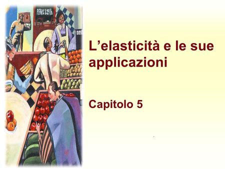Lelasticità e le sue applicazioni Capitolo 5.. Harcourt, Inc. items and derived items copyright © 2001 by Harcourt, Inc. Lelasticità è: quanto u la misura.