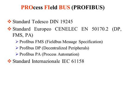 Standard Tedesco DIN 19245 Standard Europeo CENELEC EN 50170.2 (DP, FMS, PA) Profibus FMS (Fieldbus Message Specification) Profibus DP (Decentralized Peripherals)