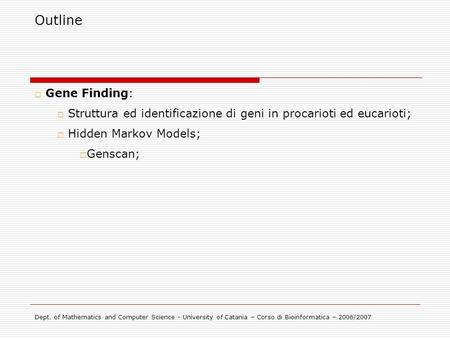 Outline Gene Finding: Struttura ed identificazione di geni in procarioti ed eucarioti; Hidden Markov Models; Genscan; Dept. of Mathematics and Computer.
