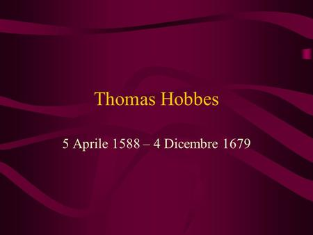 Thomas Hobbes 5 Aprile 1588 – 4 Dicembre 1679. Carlo II I never read a book (il Leviatano) with contained so much sedition, treason and impiety.