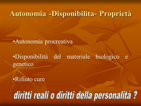 Autonomia -Disponibilita- Proprietà Autonomia procreativa Disponibilità del materiale biologico e genetico Rifiuto cure.