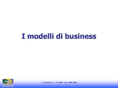 E-Commerce 1 – A. Basile - A.A. 2008-2009 I modelli di business.