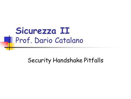 Sicurezza II Prof. Dario Catalano Security Handshake Pitfalls.