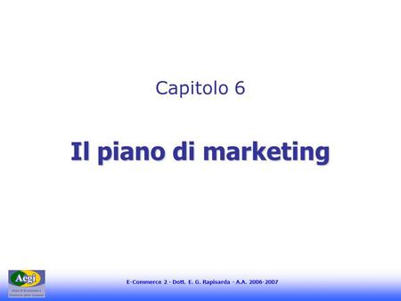 E-Commerce 2 - Dott. E. G. Rapisarda - A.A. 2006-2007 Il piano di marketing Capitolo 6.