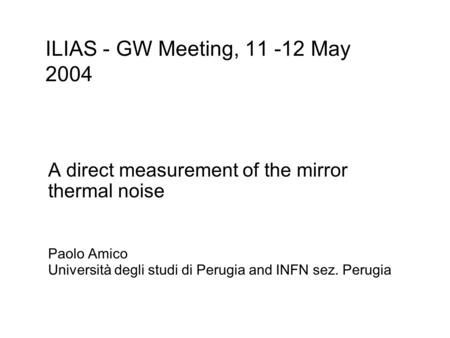 A direct measurement of the mirror thermal noise Paolo Amico Università degli studi di Perugia and INFN sez. Perugia ILIAS - GW Meeting, 11 -12 May 2004.