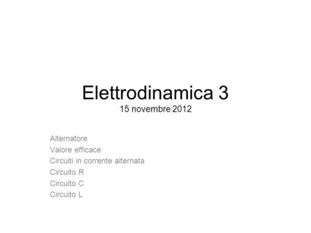Elettrodinamica 3 15 novembre 2012 Alternatore Valore efficace Circuiti in corrente alternata Circuito R Circuito C Circuito L.