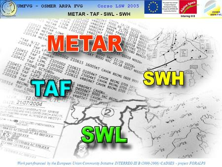 1 UMFVG - OSMER ARPA FVG Corso LSW 2005 METAR - TAF - SWL - SWH Work part-financed by the European Union Community Initiative INTERREG III B (2000-2006)