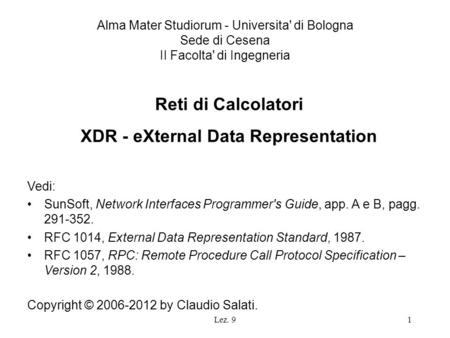 Lez. 91 Reti di Calcolatori XDR - eXternal Data Representation Vedi: SunSoft, Network Interfaces Programmer's Guide, app. A e B, pagg. 291-352. RFC 1014,
