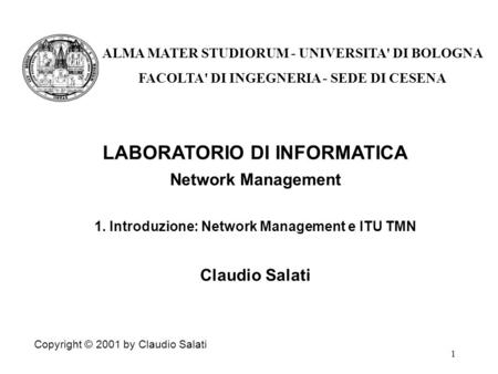 1 LABORATORIO DI INFORMATICA Network Management 1. Introduzione: Network Management e ITU TMN Claudio Salati Copyright © 2001 by Claudio Salati ALMA MATER.
