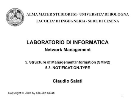 1 LABORATORIO DI INFORMATICA Network Management 5. Structure of Management Information (SMIv2) 5.3. NOTIFICATION-TYPE Claudio Salati Copyright © 2001 by.