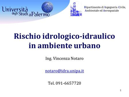 Dipartimento di Ingegneria Civile, Ambientale ed Aerospaziale Ambientale ed Aerospaziale Rischio idrologico-idraulico in ambiente urbano Ing. Vincenza.