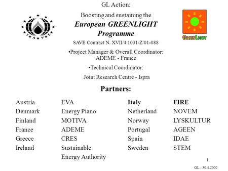 1 GL - 30.4.2002 GL Action: Boosting and sustaining the European GREENLIGHT Programme SAVE Contract N. XVII/4.1031/Z/01-088 Project Manager & Overall Coordinator: