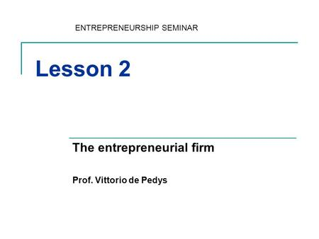 Lesson 2 The entrepreneurial firm Prof. Vittorio de Pedys ENTREPRENEURSHIP SEMINAR.
