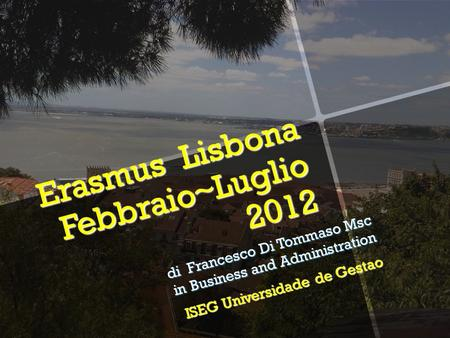 Erasmus Lisbona Febbraio~Luglio 2012 di Francesco Di Tommaso Msc in Business and Administration ISEG Universidade de Gestao.