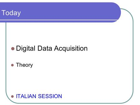 Today Digital Data Acquisition Theory ITALIAN SESSION.