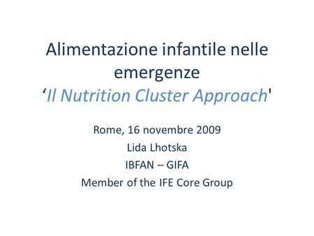 Alimentazione infantile nelle emergenzeIl Nutrition Cluster Approach' Rome, 16 novembre 2009 Lida Lhotska IBFAN – GIFA Member of the IFE Core Group.